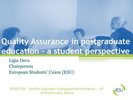 Quality Assurance in postgraduate education – a student perspective Ligia Deca Chairperson European Students Union (ESU) ENQA WS – Quality Assurance in.