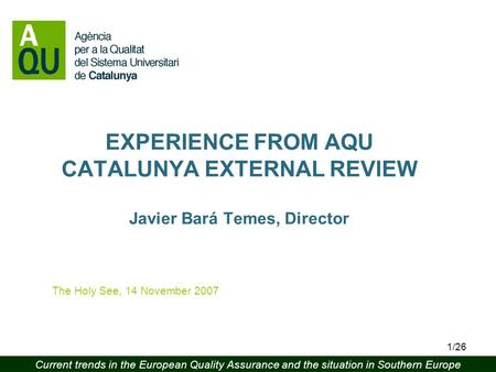 Current trends in the European Quality Assurance and the situation in Southern Europe 1/26 EXPERIENCE FROM AQU CATALUNYA EXTERNAL REVIEW Javier Bará Temes,