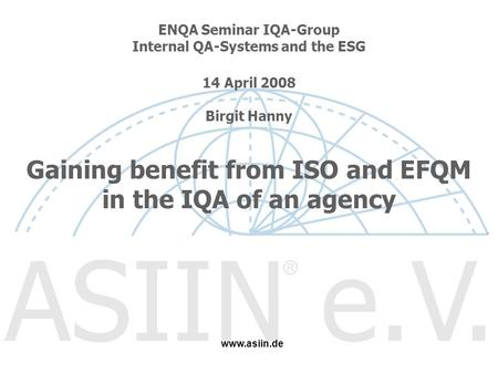 ENQA Seminar IQA-Group Internal QA-Systems and the ESG 14 April 2008 Birgit Hanny Gaining benefit from ISO and EFQM in the IQA of an agency www.asiin.de.