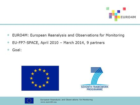 European Reanalysis and Observations for Monitoring www.euro4m.eu EURO4M: European Reanalysis and Observations for Monitoring EU-FP7-SPACE, April 2010.
