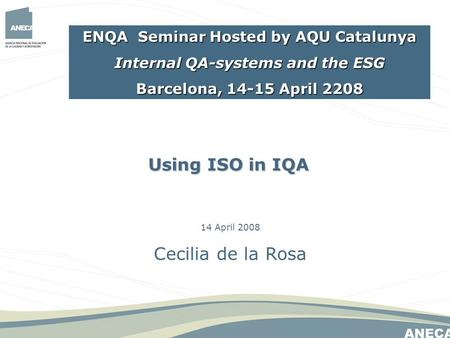 14 April 2008 Cecilia de la Rosa Using ISO in IQA ENQA Seminar Hosted by AQU Catalunya Internal QA-systems and the ESG Barcelona, 14-15 April 2208.