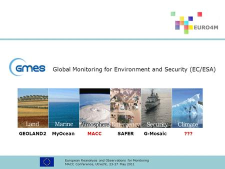 European Reanalysis and Observations for Monitoring MACC Conference, Utrecht, 23-27 May 2011 GEOLAND2 MyOcean MACC SAFER G-Mosaic ??? Global Monitoring.
