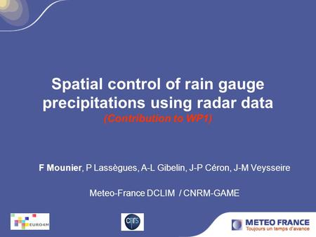 Spatial control of rain gauge precipitations using radar data (Contribution to WP1) F Mounier, P Lassègues, A-L Gibelin, J-P Céron, J-M Veysseire Meteo-France.