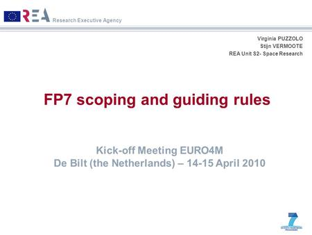 Research Executive Agency Virginia PUZZOLO Stijn VERMOOTE REA Unit S2- Space Research FP7 scoping and guiding rules Kick-off Meeting EURO4M De Bilt (the.