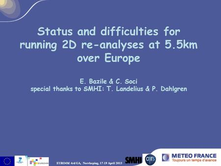 Status and difficulties for running 2D re-analyses at 5.5km over Europe E. Bazile & C. Soci special thanks to SMHI: T. Landelius & P. Dahlgren EURO4M 4rd.
