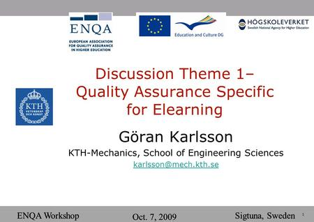 1 ENQA Workshop Oct. 7, 2009 Sigtuna, SwedenENQA Workshop Oct. 7, 2009 Sigtuna, Sweden Discussion Theme 1– Quality Assurance Specific for Elearning Göran.