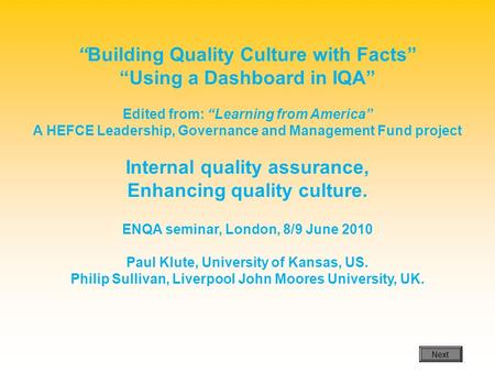 Building Quality Culture with Facts Using a Dashboard in IQA Edited from: Learning from America A HEFCE Leadership, Governance and Management Fund project.