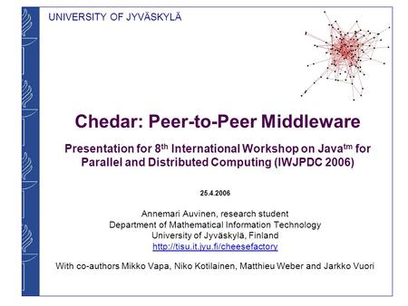 UNIVERSITY OF JYVÄSKYLÄ Chedar: Peer-to-Peer Middleware Presentation for 8 th International Workshop on Java tm for Parallel and Distributed Computing.