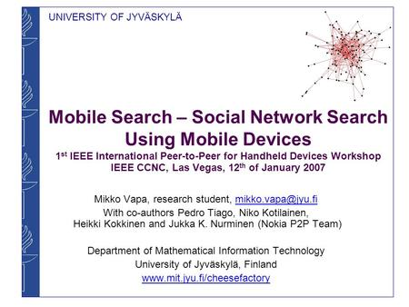 UNIVERSITY OF JYVÄSKYLÄ Mobile Search – Social Network Search Using Mobile Devices 1 st IEEE International Peer-to-Peer for Handheld Devices Workshop IEEE.