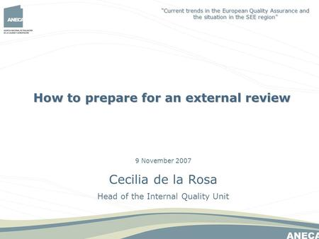 9 November 2007 Cecilia de la Rosa Head of the Internal Quality Unit How to prepare for an external review Current trends in the European Quality Assurance.