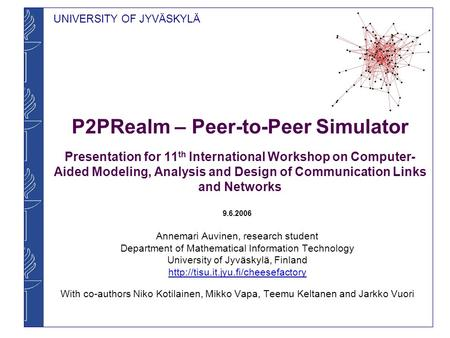 UNIVERSITY OF JYVÄSKYLÄ P2PRealm – Peer-to-Peer Simulator Presentation for 11 th International Workshop on Computer- Aided Modeling, Analysis and Design.