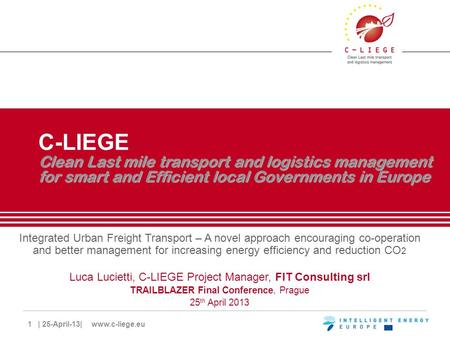 1 | 25-April-13| www.c-liege.eu Clean Last mile transport and logistics management for smart and Efficient local Governments in Europe C-LIEGE Clean Last.
