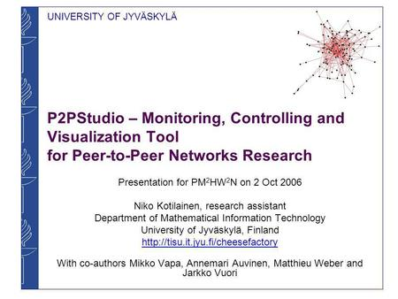 UNIVERSITY OF JYVÄSKYLÄ P2PStudio – Monitoring, Controlling and Visualization Tool for Peer-to-Peer Networks Research Presentation for PM 2 HW 2 N on 2.