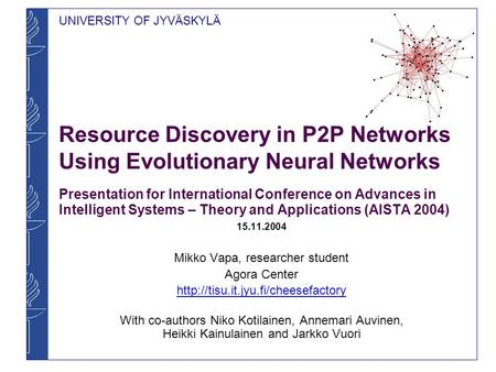UNIVERSITY OF JYVÄSKYLÄ Resource Discovery in P2P Networks Using Evolutionary Neural Networks Presentation for International Conference on Advances in.