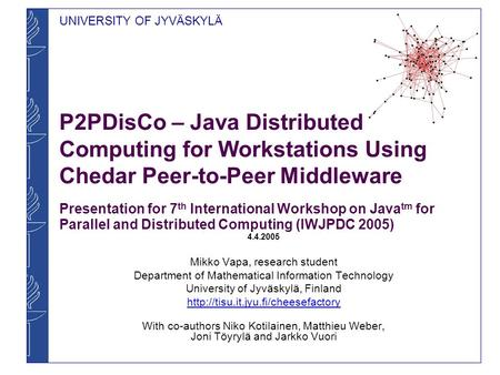 UNIVERSITY OF JYVÄSKYLÄ P2PDisCo – Java Distributed Computing for Workstations Using Chedar Peer-to-Peer Middleware Presentation for 7 th International.