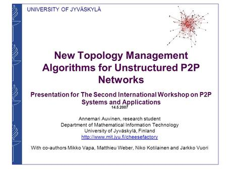 UNIVERSITY OF JYVÄSKYLÄ New Topology Management Algorithms for Unstructured P2P Networks Presentation for The Second International Workshop on P2P Systems.