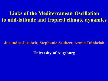 Links of the Mediterranean Oscillation to mid-latitude and tropical climate dynamics Jucundus Jacobeit, Stephanie Seubert, Armin Dünkeloh University of.