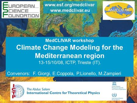 MedCLIVAR workshop Climate Change Modeling for the Mediterranean region 13-15/10/08, ICTP, Trieste (IT). Convenors: F. Giorgi, E.Coppola, P.Lionello, M.Zampieri.