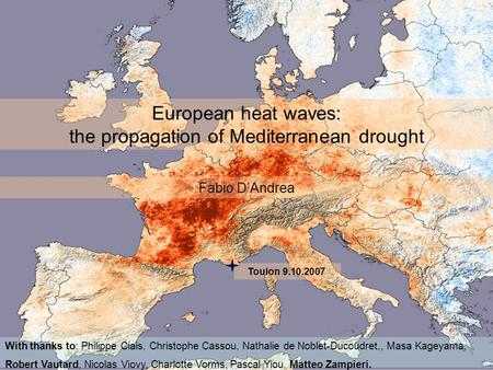 European heat waves: the propagation of Mediterranean drought Fabio DAndrea With thanks to: Philippe Ciais, Christophe Cassou, Nathalie de Noblet-Ducoudret,,