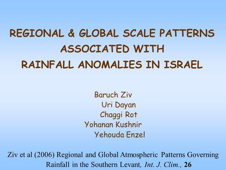 REGIONAL & GLOBAL SCALE PATTERNS ASSOCIATED WITH RAINFALL ANOMALIES IN ISRAEL Baruch Ziv Uri Dayan Chaggi Rot Yohanan Kushnir Yehouda Enzel Ziv et al (2006)