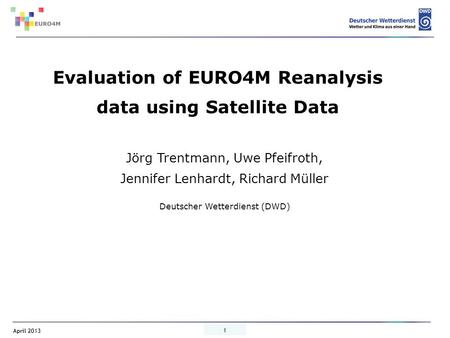 April 2013 1 Jörg Trentmann, Uwe Pfeifroth, Jennifer Lenhardt, Richard Müller Deutscher Wetterdienst (DWD) Evaluation of EURO4M Reanalysis data using Satellite.