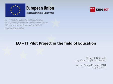 EU - IT Pilot Project in the field of Education An EU funded project managed by the EC Liaison Office to Kosovo implemented by KING ICT www.itpilotproject.eu.