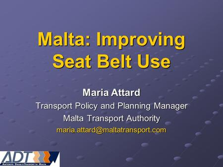 Malta: Improving Seat Belt Use Maria Attard Transport Policy and Planning Manager Malta Transport Authority