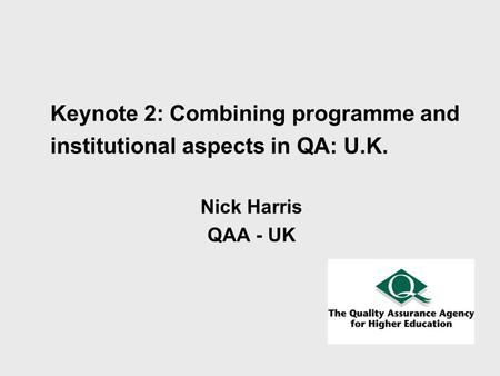 Keynote 2: Combining programme and institutional aspects in QA: U.K. Nick Harris QAA - UK.