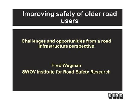 Improving safety of older road users Challenges and opportunities from a road infrastructure perspective Fred Wegman SWOV Institute for Road Safety Research.