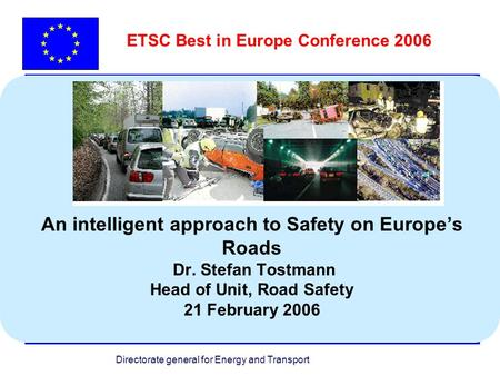 Directorate general for Energy and Transport An intelligent approach to Safety on Europes Roads Dr. Stefan Tostmann Head of Unit, Road Safety 21 February.