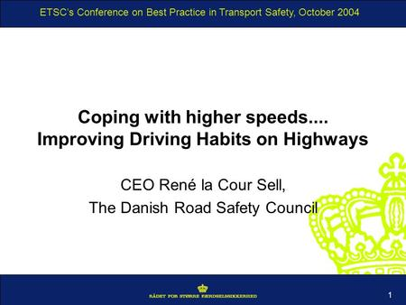 ETSCs Conference on Best Practice in Transport Safety, October 2004 1 Coping with higher speeds.... Improving Driving Habits on Highways CEO René la Cour.