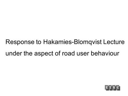 Response to Hakamies-Blomqvist Lecture under the aspect of road user behaviour.