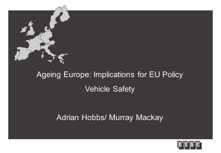 EUROPEAN UNION Ageing Europe: Implications for EU Policy Vehicle Safety Adrian Hobbs/ Murray Mackay.