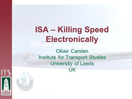 ISA – Killing Speed Electronically Oliver Carsten Institute for Transport Studies University of Leeds UK.