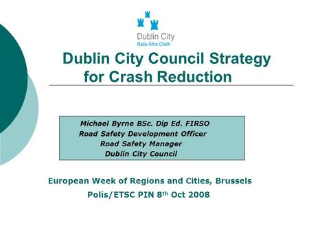Dublin City Council Strategy for Crash Reduction Michael Byrne BSc. Dip Ed. FIRSO Road Safety Development Officer Road Safety Manager Dublin City Council.