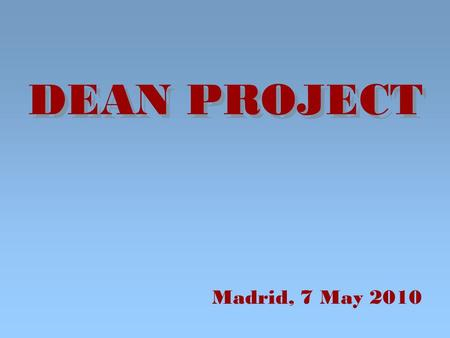 DEAN PROJECT Madrid, 7 May 2010. DEAN PROJECT. WHY I GOT INVOLVED? The innovation of the subject interests me. It was a challenge and could be a rich.