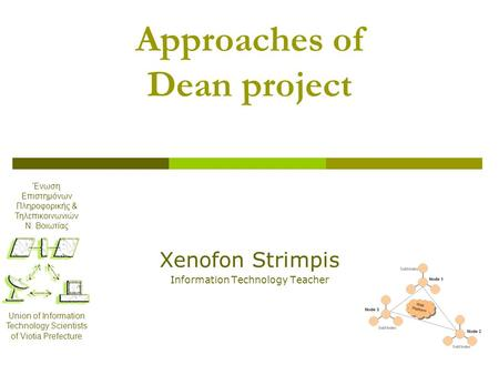 Approaches of Dean project Xenofon Strimpis Information Technology Teacher Ένωση Επιστημόνων Πληροφορικής & Τηλεπικοινωνιών Ν. Βοιωτίας Union of Information.