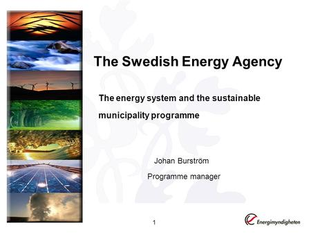 The Swedish Energy Agency The energy system and the sustainable municipality programme 1 Johan Burström Programme manager.