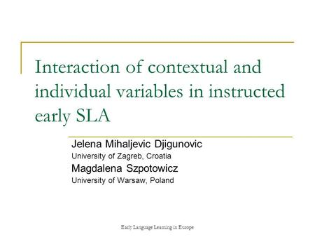 Early Language Learning in Europe Interaction of contextual and individual variables in instructed early SLA Jelena Mihaljevic Djigunovic University of.
