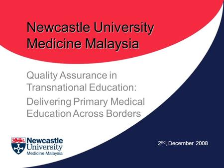 Newcastle University Medicine Malaysia Quality Assurance in Transnational Education: Delivering Primary Medical Education Across Borders 2 nd, December.