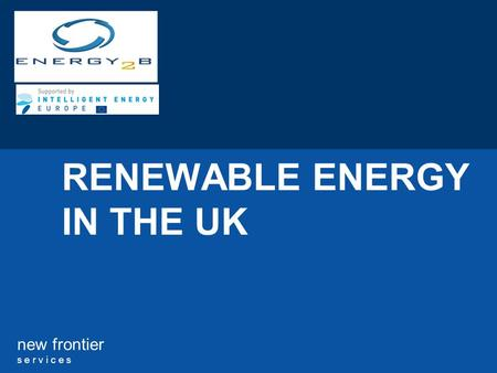 New frontier s e r v i c e s RENEWABLE ENERGY IN THE UK.