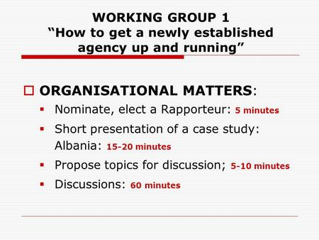 WORKING GROUP 1 How to get a newly established agency up and running ORGANISATIONAL MATTERS: Nominate, elect a Rapporteur: 5 minutes Short presentation.