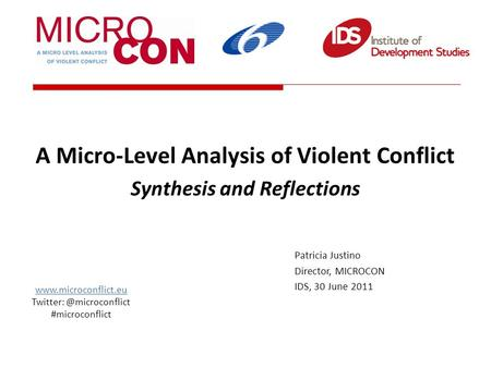 A Micro-Level Analysis of Violent Conflict Synthesis and Reflections Patricia Justino Director, MICROCON IDS, 30 June 2011 www.microconflict.eu Twitter: