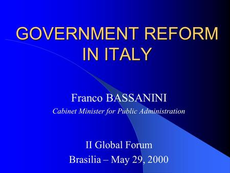GOVERNMENT REFORM IN ITALY Franco BASSANINI Cabinet Minister for Public Administration II Global Forum Brasilia – May 29, 2000.