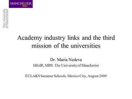 Academy industry links and the third mission of the universities Dr. Maria Nedeva MIoIR, MBS. The University of Manchester EULAKS Summer Schools, Mexico.