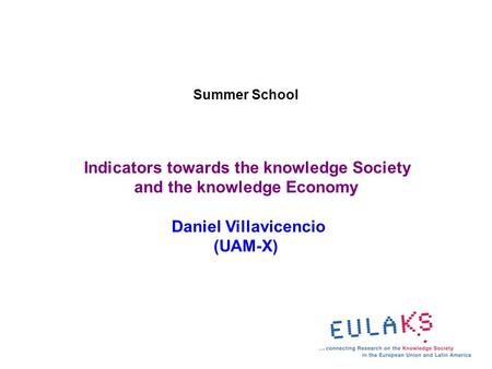 Summer School Indicators towards the knowledge Society and the knowledge Economy Daniel Villavicencio (UAM-X)