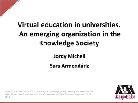 Virtual education in universities. An emerging organization in the Knowledge Society Jordy Micheli Sara Armendáriz Paper for the Policy Workshop: Informing.
