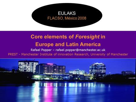 Core elements of Foresight in Europe and Latin America Rafael Popper – PREST - Manchester Institute of innovation Research,
