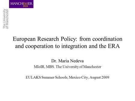 European Research Policy: from coordination and cooperation to integration and the ERA Dr. Maria Nedeva MIoIR, MBS. The University of Manchester EULAKS.