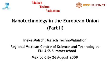 Nanotechnology in the European Union (Part II) Ineke Malsch, Malsch TechnoValuation Regional Mexican Centre of Science and Technologies EULAKS Summerschool.